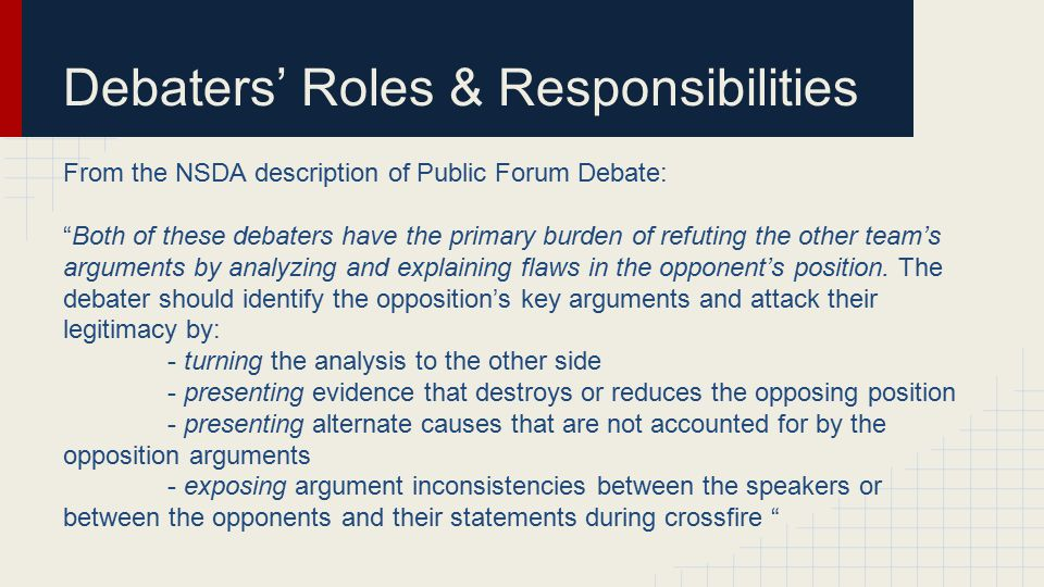 Debaters' Roles & Responsibilities From the NSDA description of Public Forum Debate: Both of these debaters have the primary burden of refuting the other team's arguments by analyzing and explaining flaws in the opponent's position.