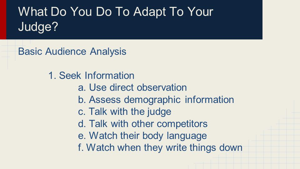 What Do You Do To Adapt To Your Judge? Basic Audience Analysis 1. Seek Information a. Use direct observation b. Assess demographic information c. Talk