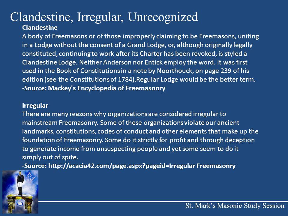 St. Mark's Masonic Study Session Clandestine, Irregular, Unrecognized Clandestine A body of Freemasons or of those improperly claiming to be Freemason