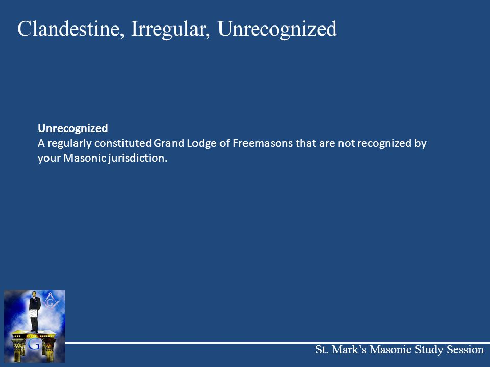 St. Mark's Masonic Study Session Clandestine, Irregular, Unrecognized Unrecognized A regularly constituted Grand Lodge of Freemasons that are not reco