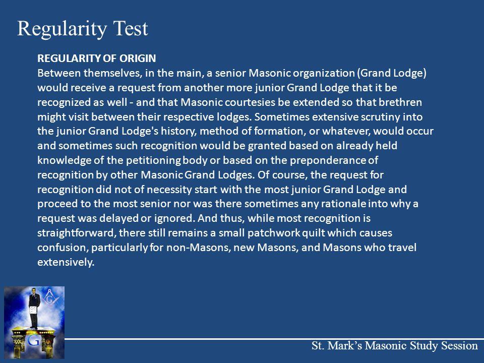 St. Mark's Masonic Study Session Regularity Test REGULARITY OF ORIGIN Between themselves, in the main, a senior Masonic organization (Grand Lodge) wou