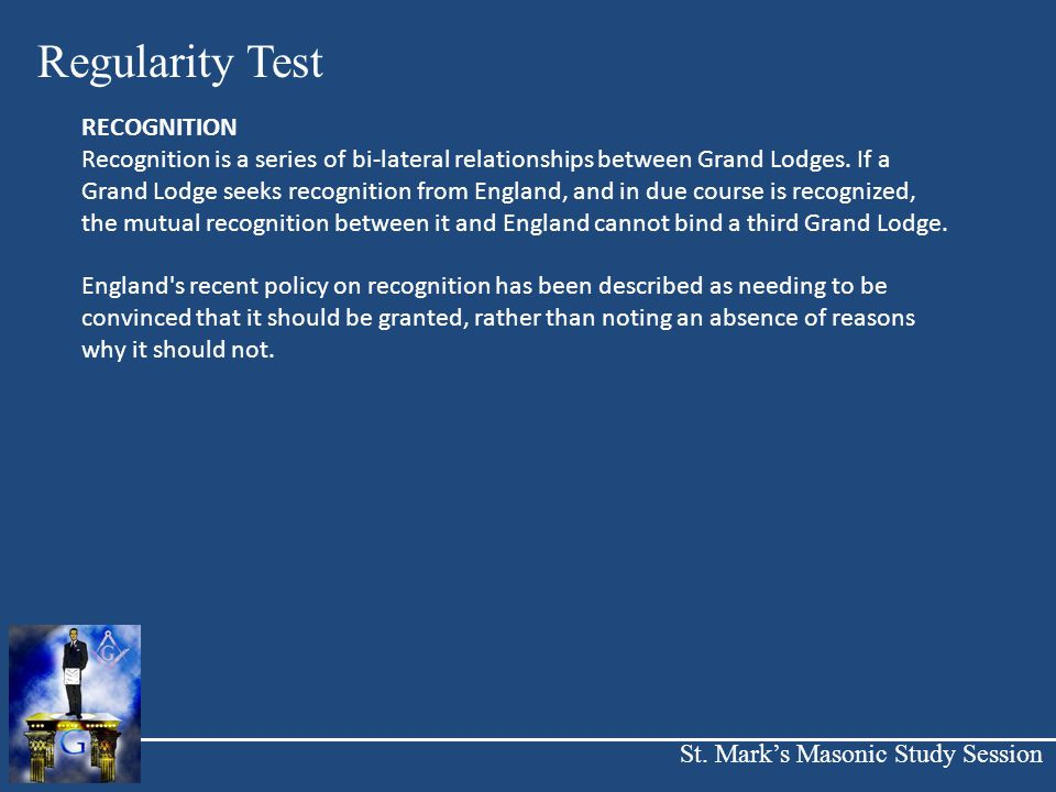 St. Mark's Masonic Study Session Regularity Test RECOGNITION Recognition is a series of bi-lateral relationships between Grand Lodges. If a Grand Lodg