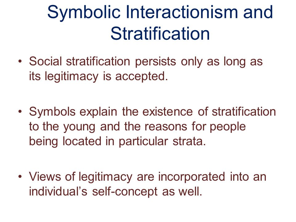 Symbolic Interactionism and Stratification Social stratification persists only as long as its legitimacy is accepted.