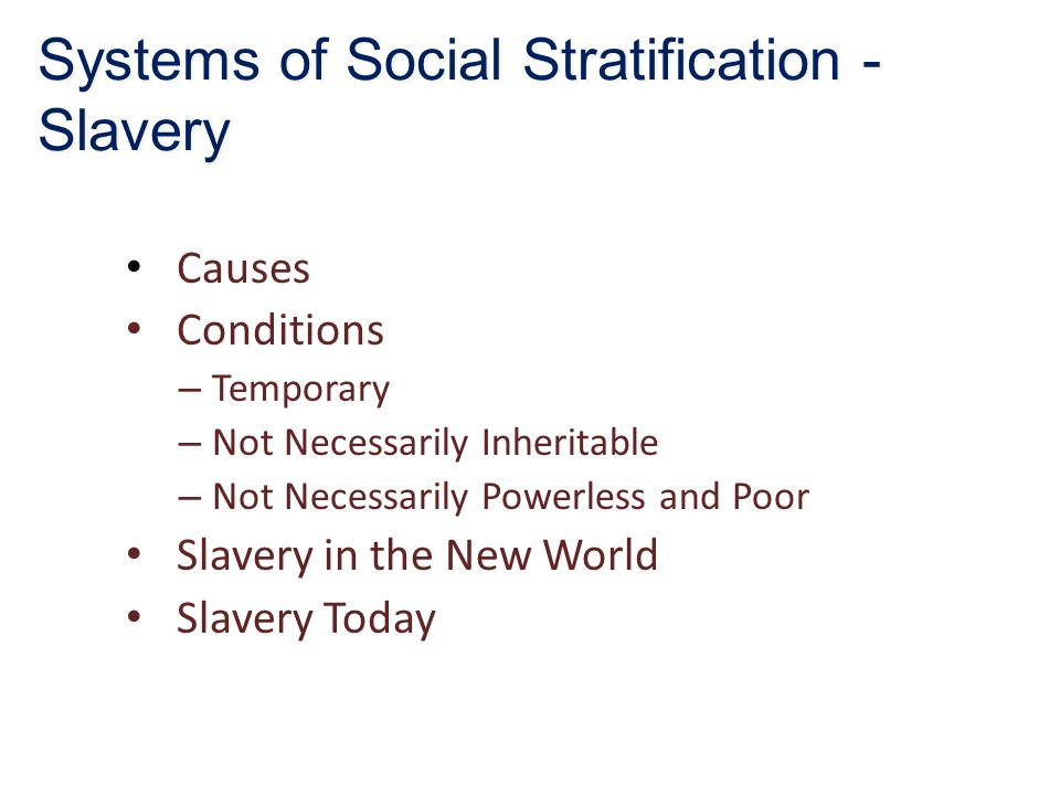 Causes Conditions – Temporary – Not Necessarily Inheritable – Not Necessarily Powerless and Poor Slavery in the New World Slavery Today Systems of Social Stratification - Slavery