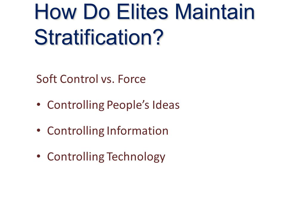 Soft Control vs. Force Controlling People's Ideas Controlling Information Controlling Technology How Do Elites Maintain Stratification?