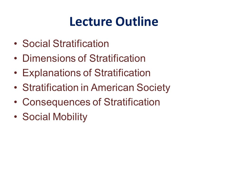 Lecture Outline Social Stratification Dimensions of Stratification Explanations of Stratification Stratification in American Society Consequences of Stratification Social Mobility