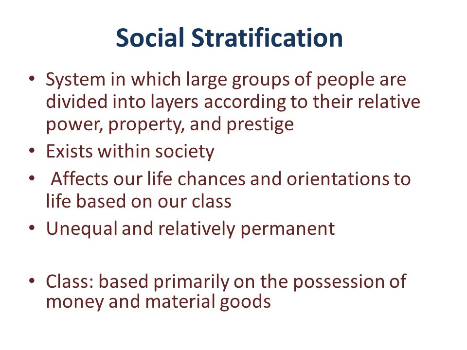 Social Stratification System in which large groups of people are divided into layers according to their relative power, property, and prestige Exists within society Affects our life chances and orientations to life based on our class Unequal and relatively permanent Class: based primarily on the possession of money and material goods