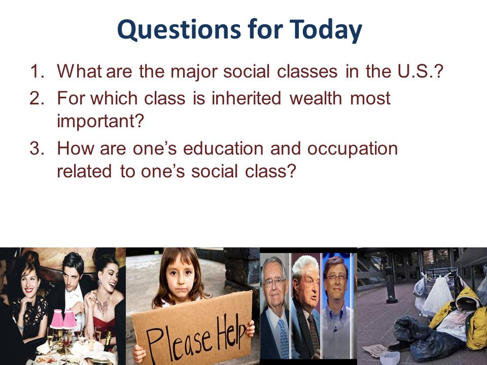 Questions for Today 1.What are the major social classes in the U.S.? 2.For which class is inherited wealth most important? 3.How are one's education a