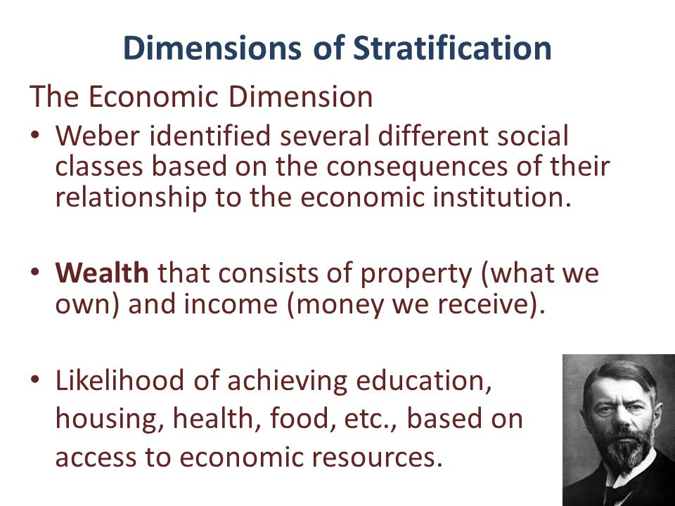 Dimensions of Stratification The Economic Dimension Weber identified several different social classes based on the consequences of their relationship