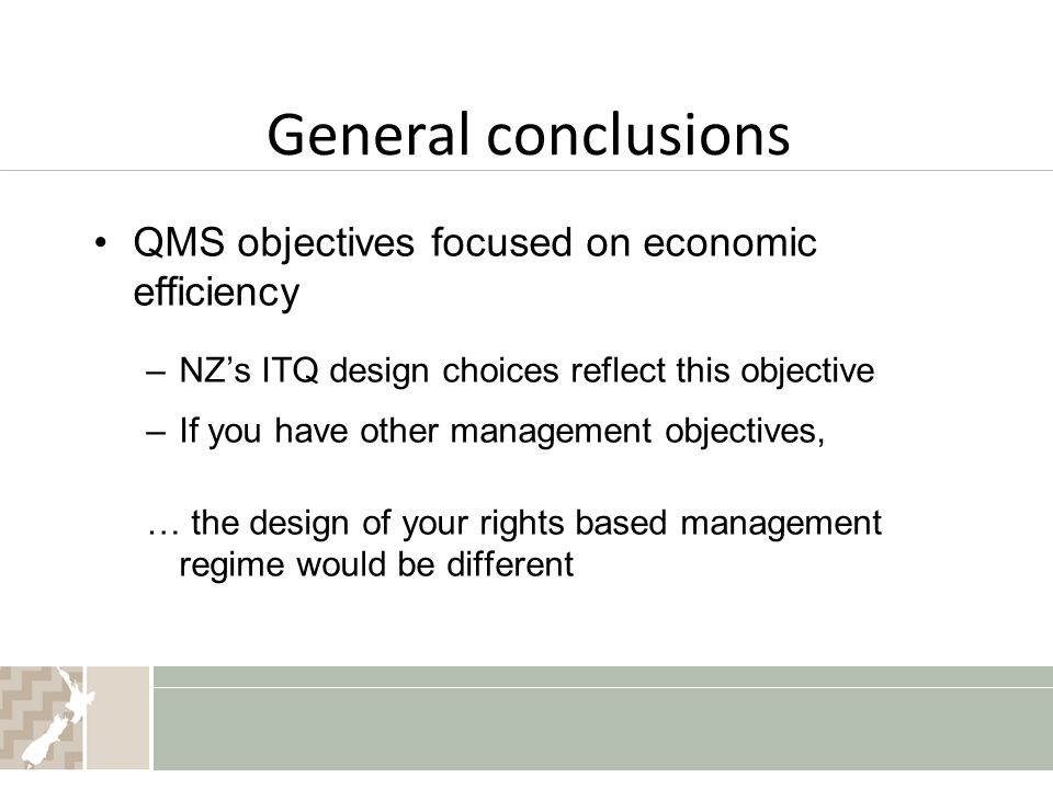 General conclusions QMS objectives focused on economic efficiency –NZ's ITQ design choices reflect this objective –If you have other management objectives, … the design of your rights based management regime would be different