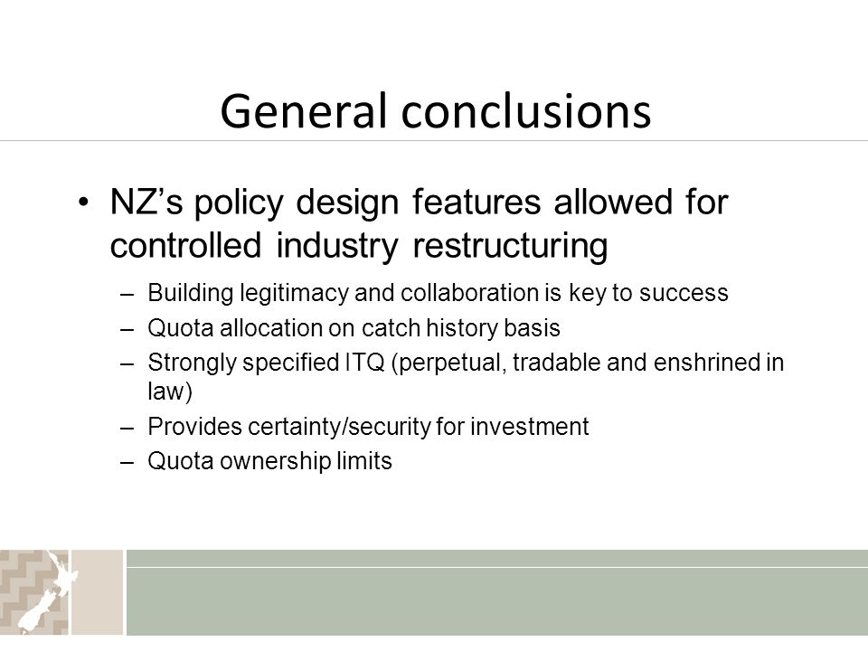 General conclusions NZ's policy design features allowed for controlled industry restructuring –Building legitimacy and collaboration is key to success