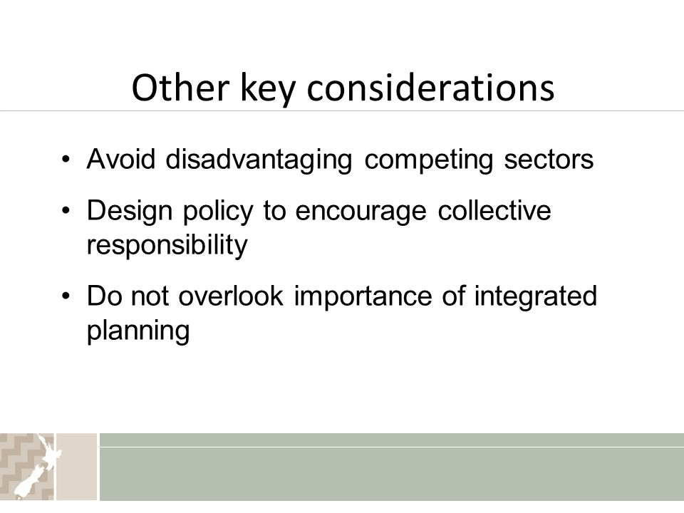 Other key considerations Avoid disadvantaging competing sectors Design policy to encourage collective responsibility Do not overlook importance of integrated planning