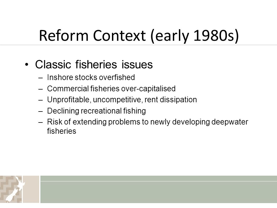 Reform Context (early 1980s) Classic fisheries issues –Inshore stocks overfished –Commercial fisheries over-capitalised –Unprofitable, uncompetitive, rent dissipation –Declining recreational fishing –Risk of extending problems to newly developing deepwater fisheries
