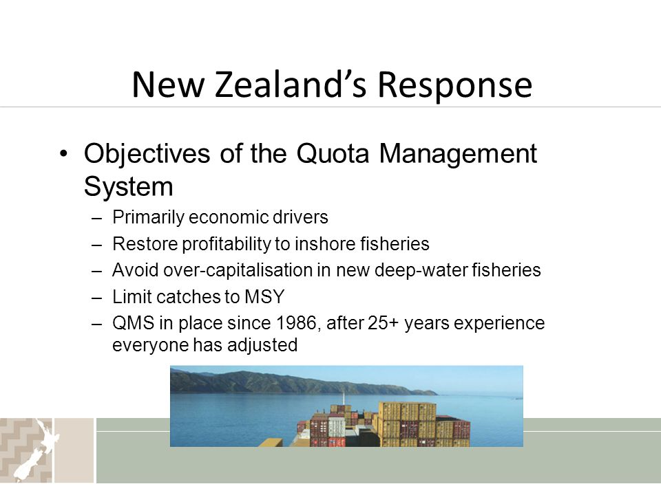 New Zealand's Response Objectives of the Quota Management System –Primarily economic drivers –Restore profitability to inshore fisheries –Avoid over-capitalisation in new deep-water fisheries –Limit catches to MSY –QMS in place since 1986, after 25+ years experience everyone has adjusted