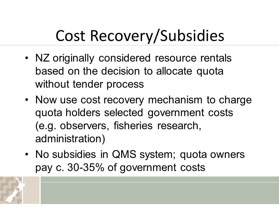 Cost Recovery/Subsidies NZ originally considered resource rentals based on the decision to allocate quota without tender process Now use cost recovery