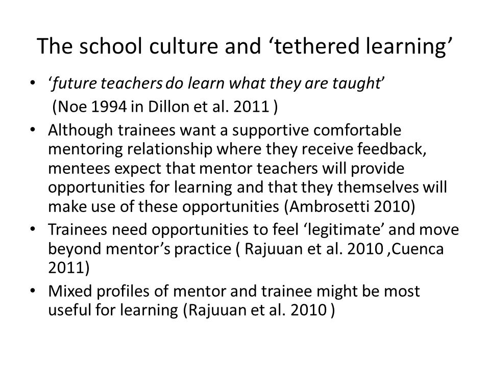 The school culture and 'tethered learning' 'future teachers do learn what they are taught' (Noe 1994 in Dillon et al. 2011 ) Although trainees want a