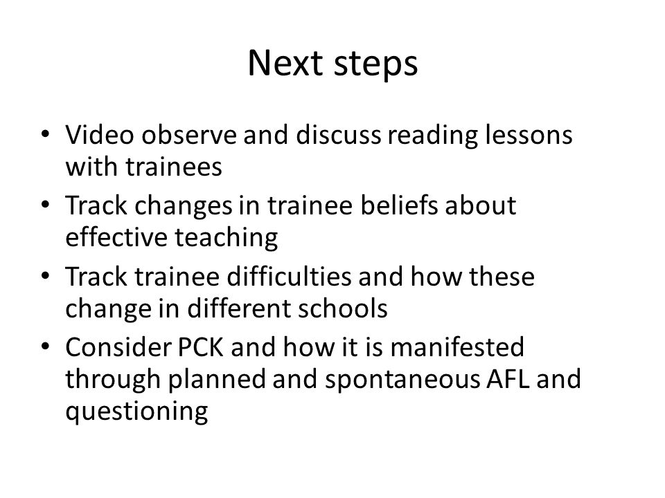 Next steps Video observe and discuss reading lessons with trainees Track changes in trainee beliefs about effective teaching Track trainee difficultie