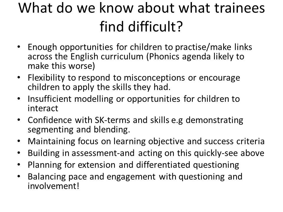 What do we know about what trainees find difficult? Enough opportunities for children to practise/make links across the English curriculum (Phonics ag