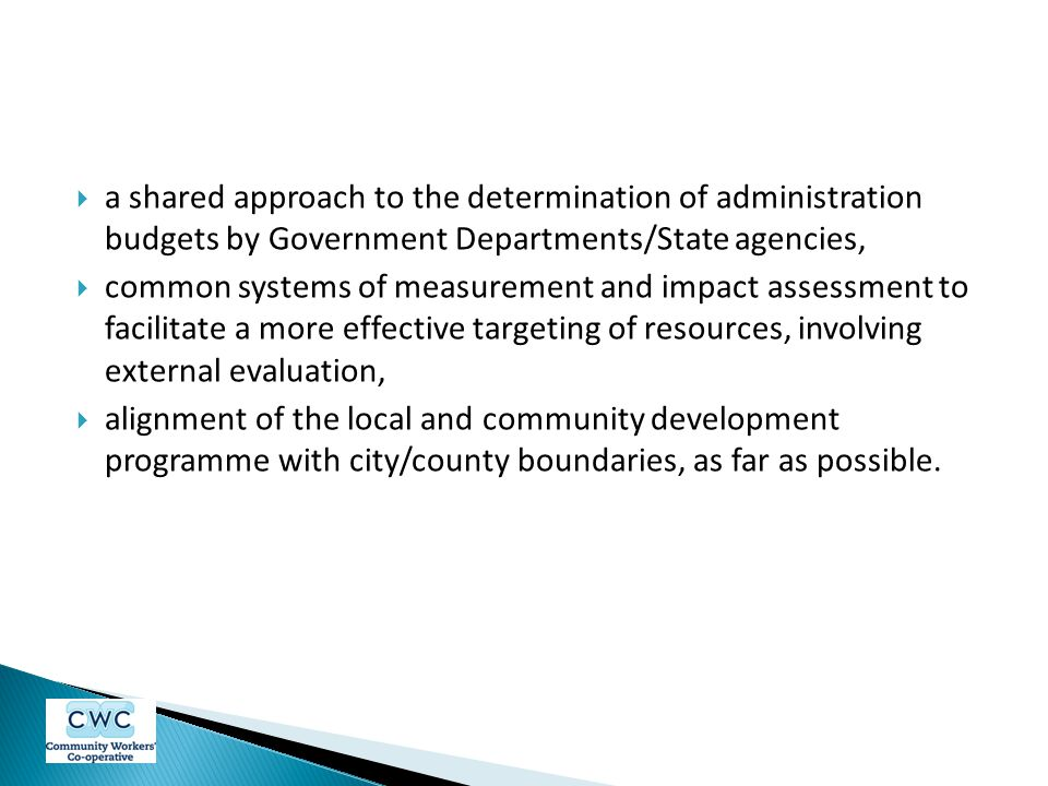  a shared approach to the determination of administration budgets by Government Departments/State agencies,  common systems of measurement and impact assessment to facilitate a more effective targeting of resources, involving external evaluation,  alignment of the local and community development programme with city/county boundaries, as far as possible.