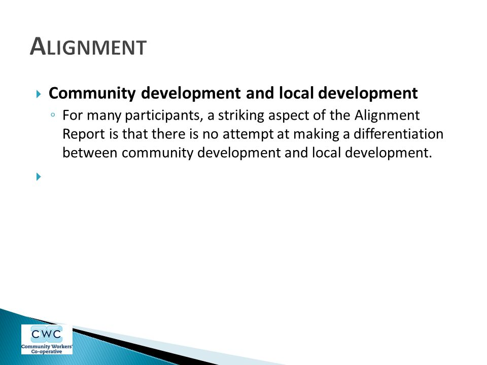  Community development and local development ◦ For many participants, a striking aspect of the Alignment Report is that there is no attempt at making a differentiation between community development and local development.
