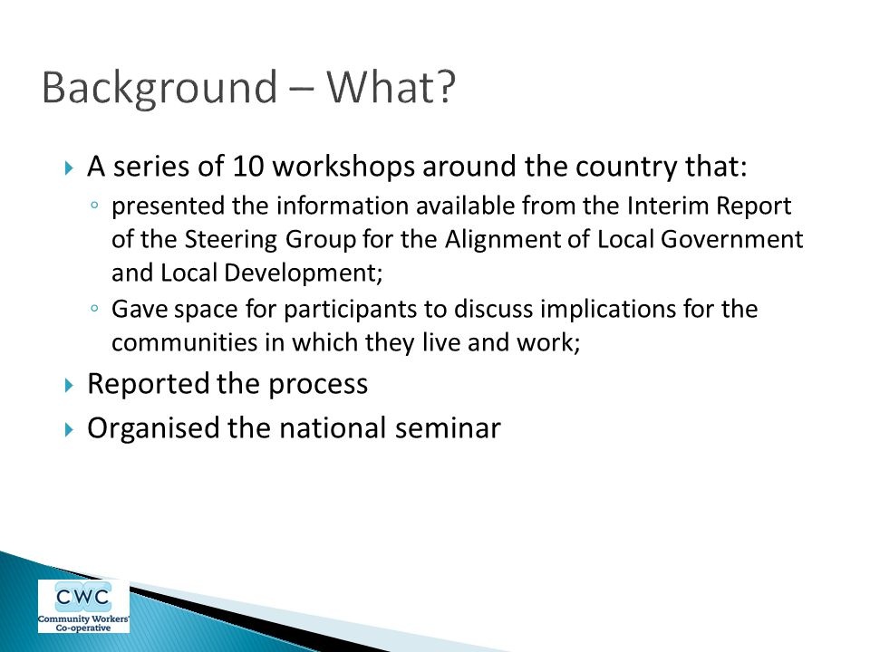  A series of 10 workshops around the country that: ◦ presented the information available from the Interim Report of the Steering Group for the Alignment of Local Government and Local Development; ◦ Gave space for participants to discuss implications for the communities in which they live and work;  Reported the process  Organised the national seminar