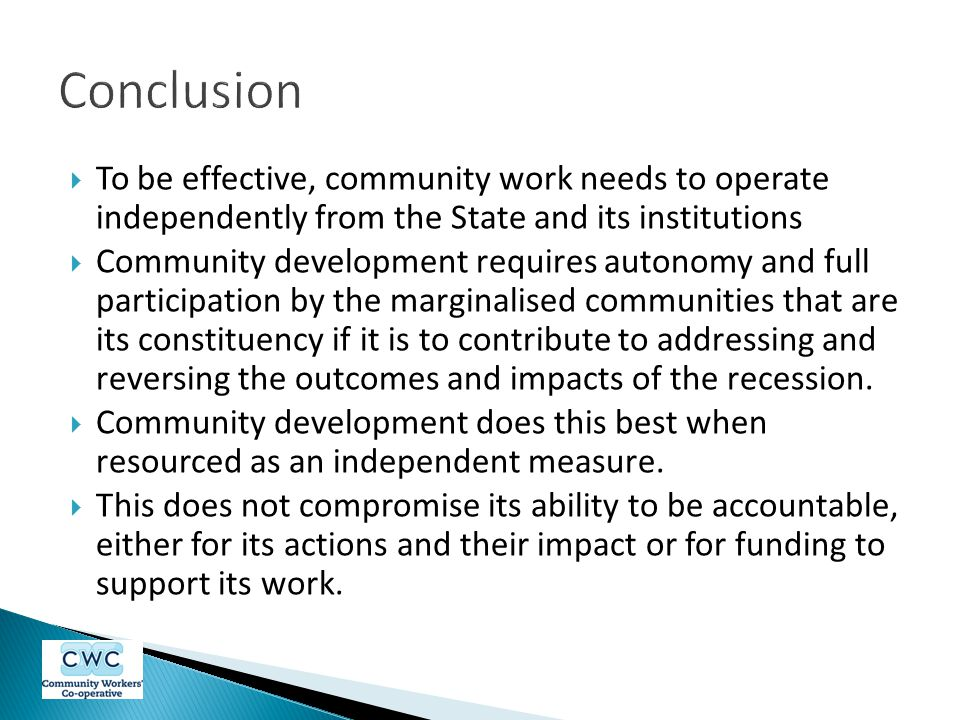  To be effective, community work needs to operate independently from the State and its institutions  Community development requires autonomy and full participation by the marginalised communities that are its constituency if it is to contribute to addressing and reversing the outcomes and impacts of the recession.