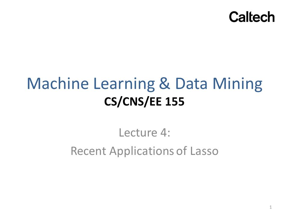 Machine Learning & Data Mining CS/CNS/EE 155 Lecture 4: Recent Applications of Lasso 1