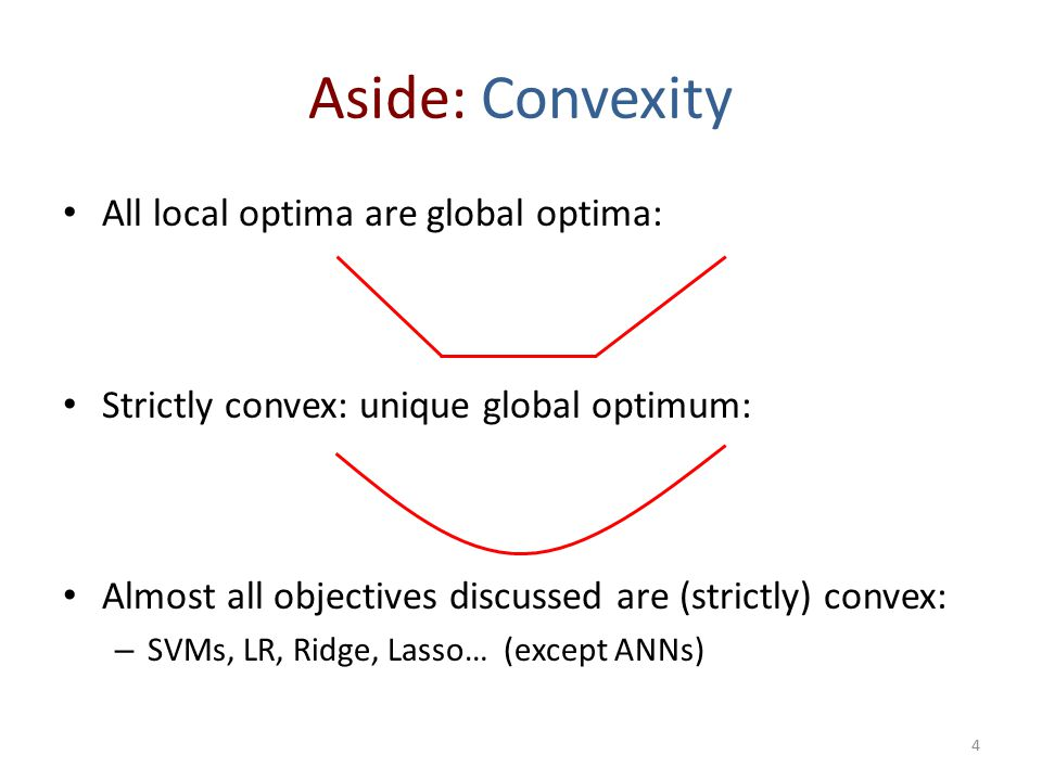 Aside: Convexity All local optima are global optima: Strictly convex: unique global optimum: Almost all objectives discussed are (strictly) convex: – SVMs, LR, Ridge, Lasso… (except ANNs) 4