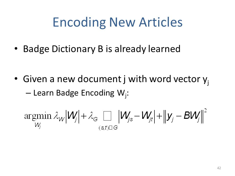 Encoding New Articles Badge Dictionary B is already learned Given a new document j with word vector y j – Learn Badge Encoding W j : 42
