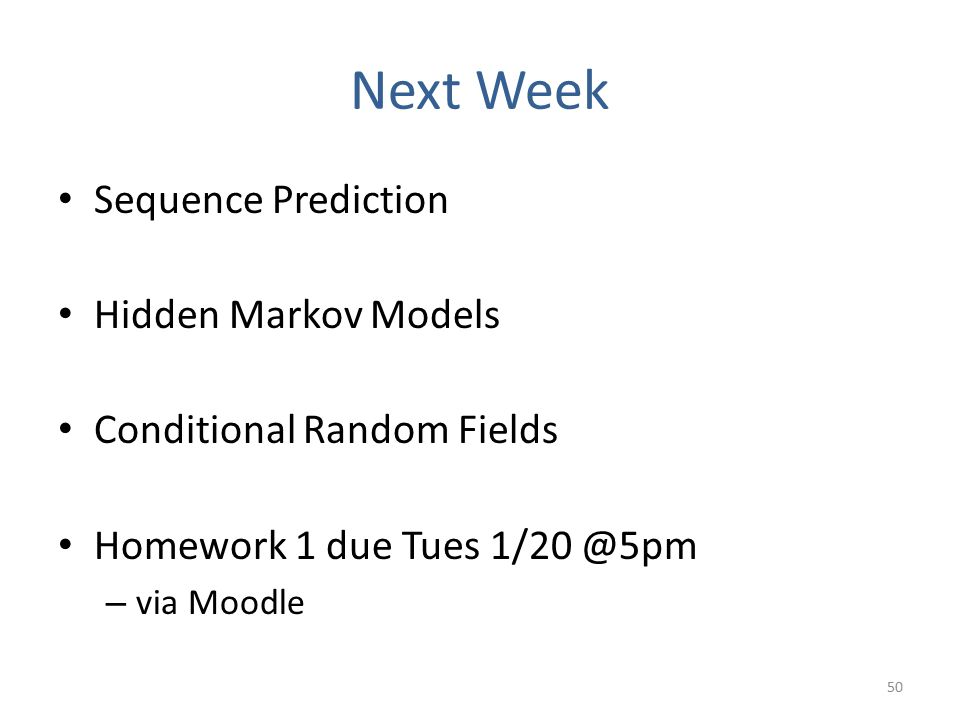 Next Week Sequence Prediction Hidden Markov Models Conditional Random Fields Homework 1 due Tues 1/20 @5pm – via Moodle 50