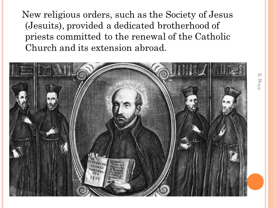 New religious orders, such as the Society of Jesus (Jesuits), provided a dedicated brotherhood of priests committed to the renewal of the Catholic Church and its extension abroad.