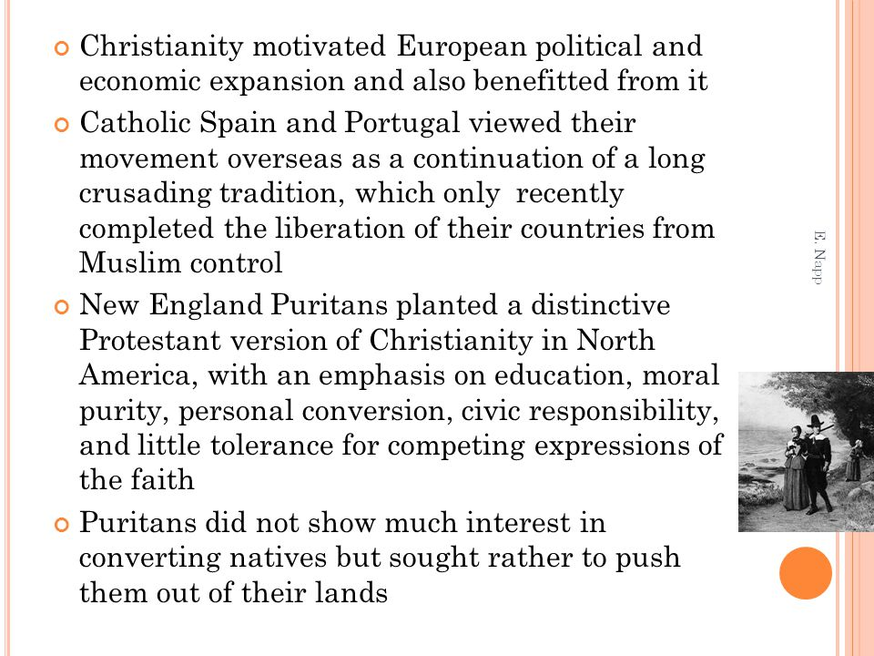 Christianity motivated European political and economic expansion and also benefitted from it Catholic Spain and Portugal viewed their movement overseas as a continuation of a long crusading tradition, which only recently completed the liberation of their countries from Muslim control New England Puritans planted a distinctive Protestant version of Christianity in North America, with an emphasis on education, moral purity, personal conversion, civic responsibility, and little tolerance for competing expressions of the faith Puritans did not show much interest in converting natives but sought rather to push them out of their lands E.