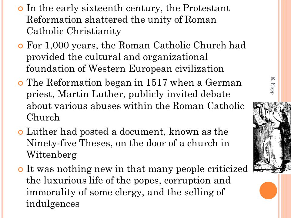 In the early sixteenth century, the Protestant Reformation shattered the unity of Roman Catholic Christianity For 1,000 years, the Roman Catholic Church had provided the cultural and organizational foundation of Western European civilization The Reformation began in 1517 when a German priest, Martin Luther, publicly invited debate about various abuses within the Roman Catholic Church Luther had posted a document, known as the Ninety-five Theses, on the door of a church in Wittenberg It was nothing new in that many people criticized the luxurious life of the popes, corruption and immorality of some clergy, and the selling of indulgences E.