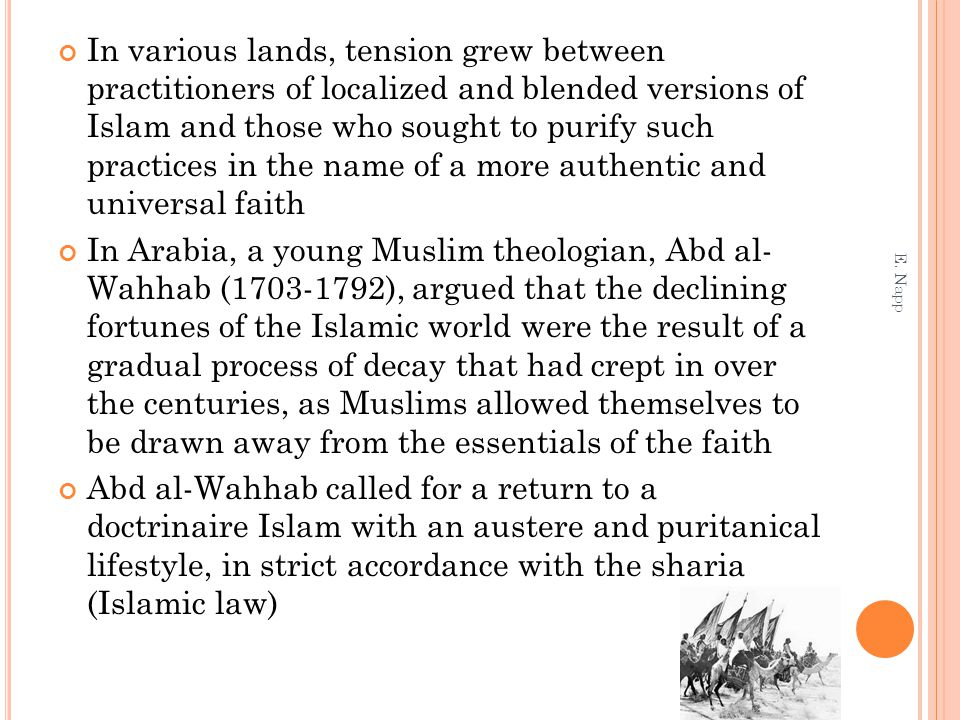 In various lands, tension grew between practitioners of localized and blended versions of Islam and those who sought to purify such practices in the name of a more authentic and universal faith In Arabia, a young Muslim theologian, Abd al- Wahhab (1703-1792), argued that the declining fortunes of the Islamic world were the result of a gradual process of decay that had crept in over the centuries, as Muslims allowed themselves to be drawn away from the essentials of the faith Abd al-Wahhab called for a return to a doctrinaire Islam with an austere and puritanical lifestyle, in strict accordance with the sharia (Islamic law) E.