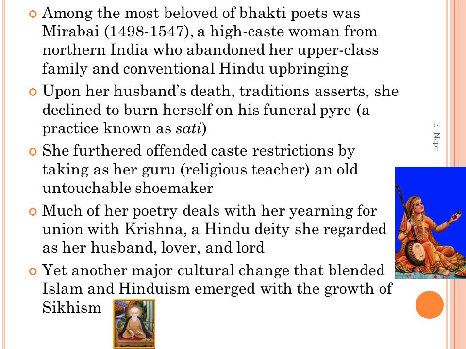 Among the most beloved of bhakti poets was Mirabai (1498-1547), a high-caste woman from northern India who abandoned her upper-class family and conventional Hindu upbringing Upon her husband's death, traditions asserts, she declined to burn herself on his funeral pyre (a practice known as sati ) She furthered offended caste restrictions by taking as her guru (religious teacher) an old untouchable shoemaker Much of her poetry deals with her yearning for union with Krishna, a Hindu deity she regarded as her husband, lover, and lord Yet another major cultural change that blended Islam and Hinduism emerged with the growth of Sikhism E.