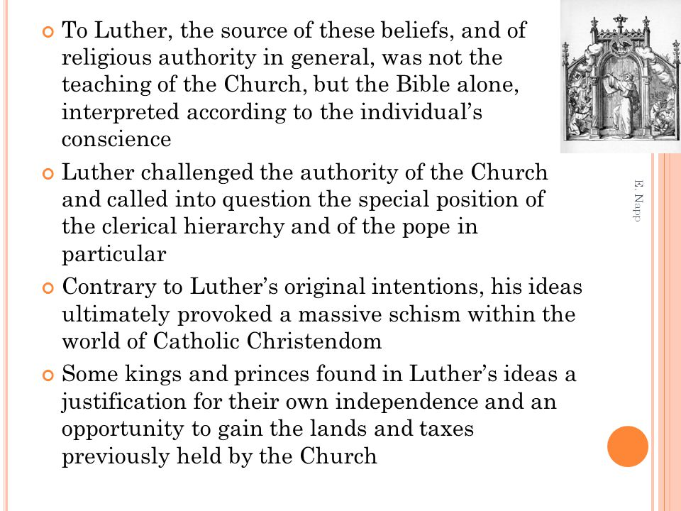 To Luther, the source of these beliefs, and of religious authority in general, was not the teaching of the Church, but the Bible alone, interpreted according to the individual's conscience Luther challenged the authority of the Church and called into question the special position of the clerical hierarchy and of the pope in particular Contrary to Luther's original intentions, his ideas ultimately provoked a massive schism within the world of Catholic Christendom Some kings and princes found in Luther's ideas a justification for their own independence and an opportunity to gain the lands and taxes previously held by the Church E.