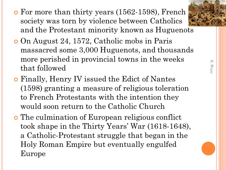 For more than thirty years (1562-1598), French society was torn by violence between Catholics and the Protestant minority known as Huguenots On August 24, 1572, Catholic mobs in Paris massacred some 3,000 Huguenots, and thousands more perished in provincial towns in the weeks that followed Finally, Henry IV issued the Edict of Nantes (1598) granting a measure of religious toleration to French Protestants with the intention they would soon return to the Catholic Church The culmination of European religious conflict took shape in the Thirty Years' War (1618-1648), a Catholic-Protestant struggle that began in the Holy Roman Empire but eventually engulfed Europe E.