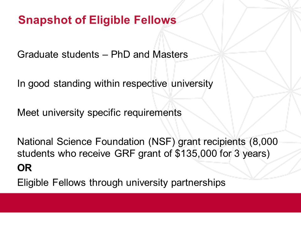 Snapshot of Eligible Fellows Graduate students – PhD and Masters In good standing within respective university Meet university specific requirements National Science Foundation (NSF) grant recipients (8,000 students who receive GRF grant of $135,000 for 3 years) OR Eligible Fellows through university partnerships