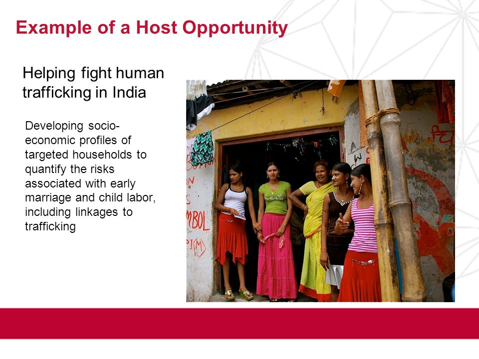 Helping fight human trafficking in India Example of a Host Opportunity Developing socio- economic profiles of targeted households to quantify the risks associated with early marriage and child labor, including linkages to trafficking
