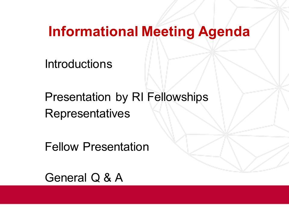 Informational Meeting Agenda I.Introductions I.Presentation by RI Fellowships Representatives Fellow Presentation I.General Q & A
