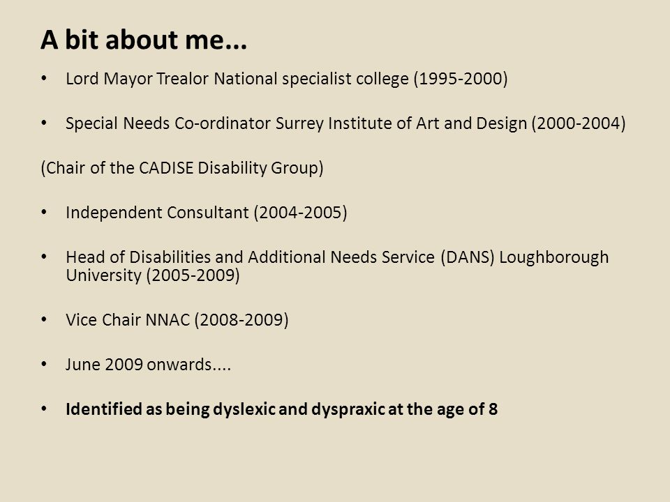 A bit about me... Lord Mayor Trealor National specialist college (1995-2000) Special Needs Co-ordinator Surrey Institute of Art and Design (2000-2004)
