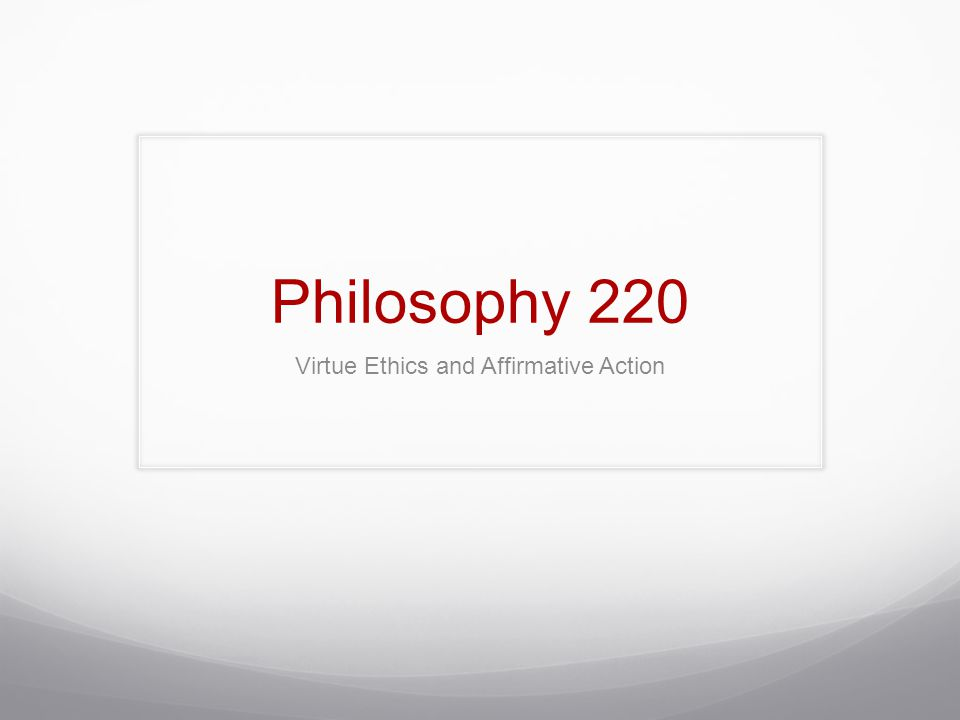 Philosophy 220 Virtue Ethics and Affirmative Action