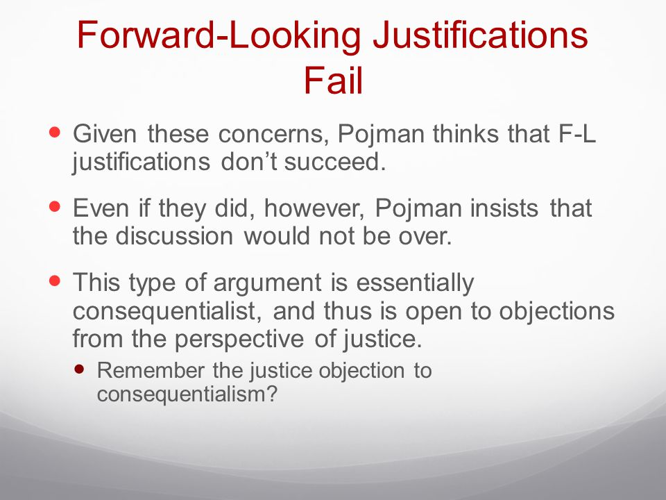 Forward-Looking Justifications Fail Given these concerns, Pojman thinks that F-L justifications don't succeed. Even if they did, however, Pojman insis