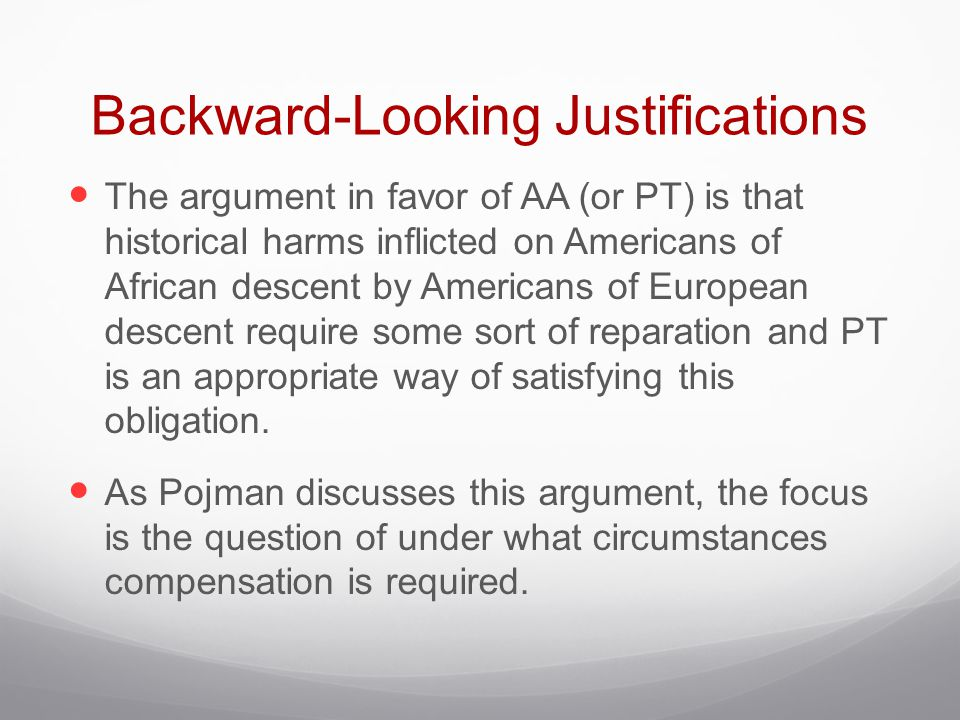Backward-Looking Justifications The argument in favor of AA (or PT) is that historical harms inflicted on Americans of African descent by Americans of