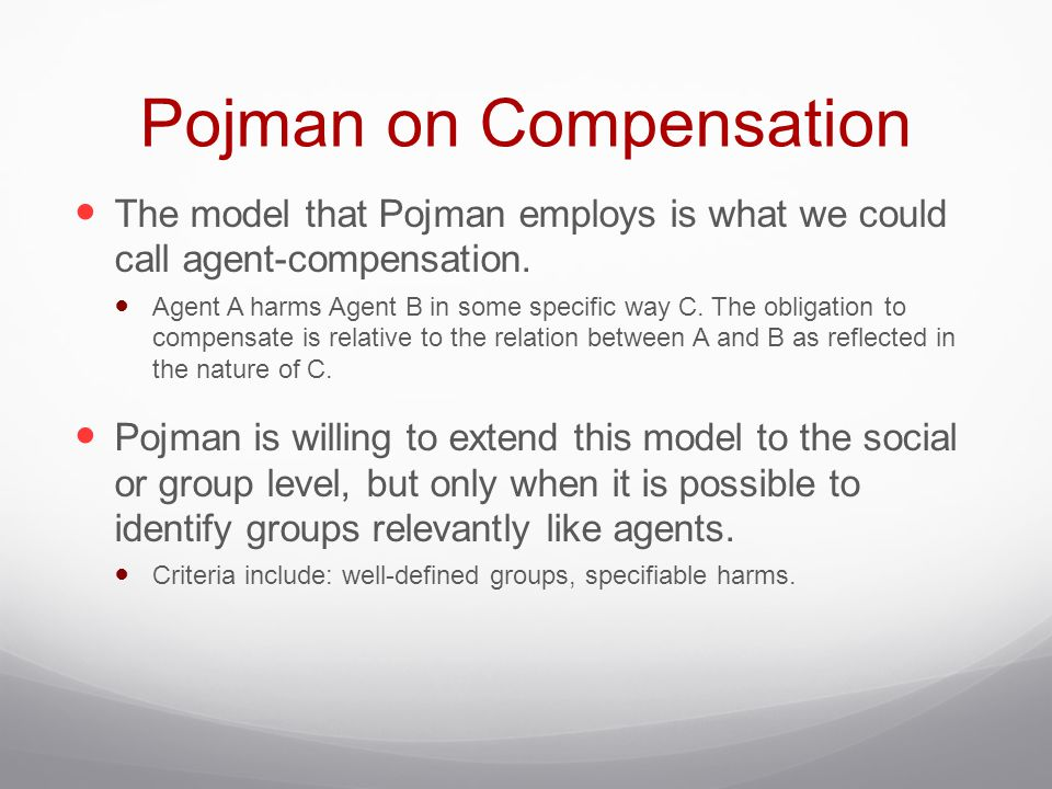 Pojman on Compensation The model that Pojman employs is what we could call agent-compensation. Agent A harms Agent B in some specific way C. The oblig