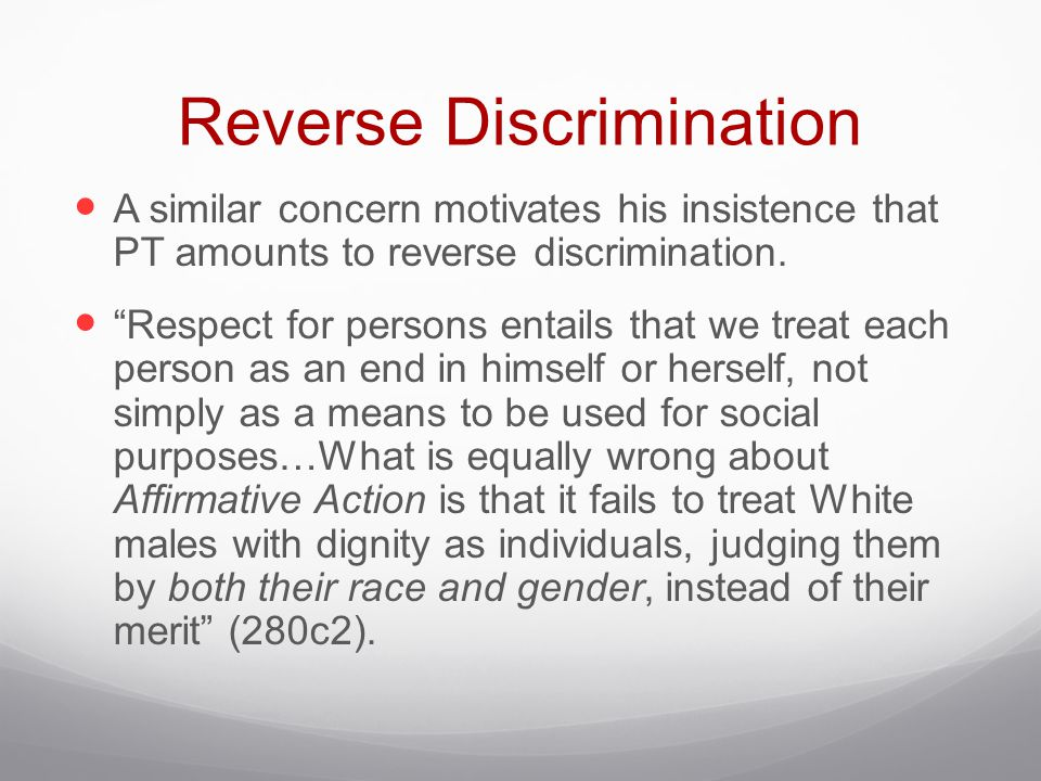 """Reverse Discrimination A similar concern motivates his insistence that PT amounts to reverse discrimination. """"Respect for persons entails that we trea"""