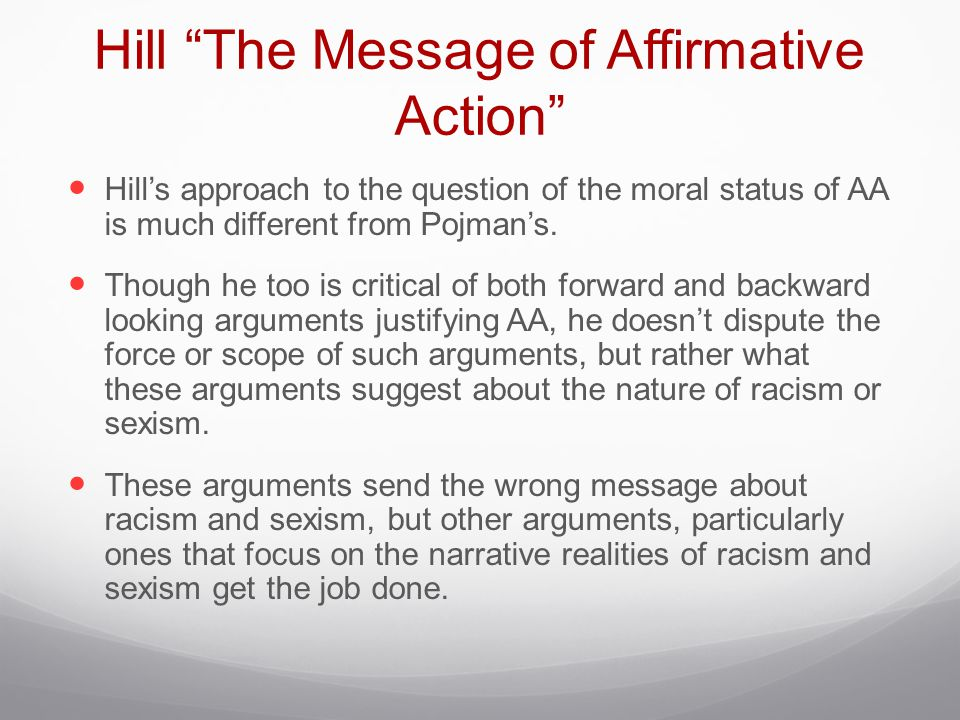 """Hill """"The Message of Affirmative Action"""" Hill's approach to the question of the moral status of AA is much different from Pojman's. Though he too is c"""