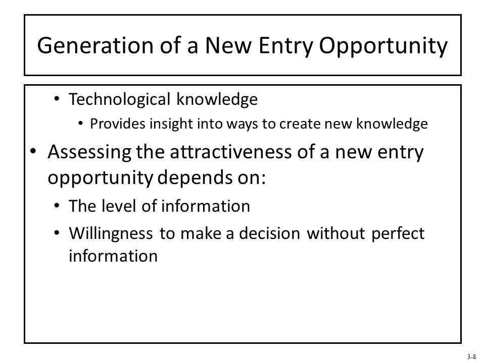3-8 Generation of a New Entry Opportunity Technological knowledge Provides insight into ways to create new knowledge Assessing the attractiveness of a
