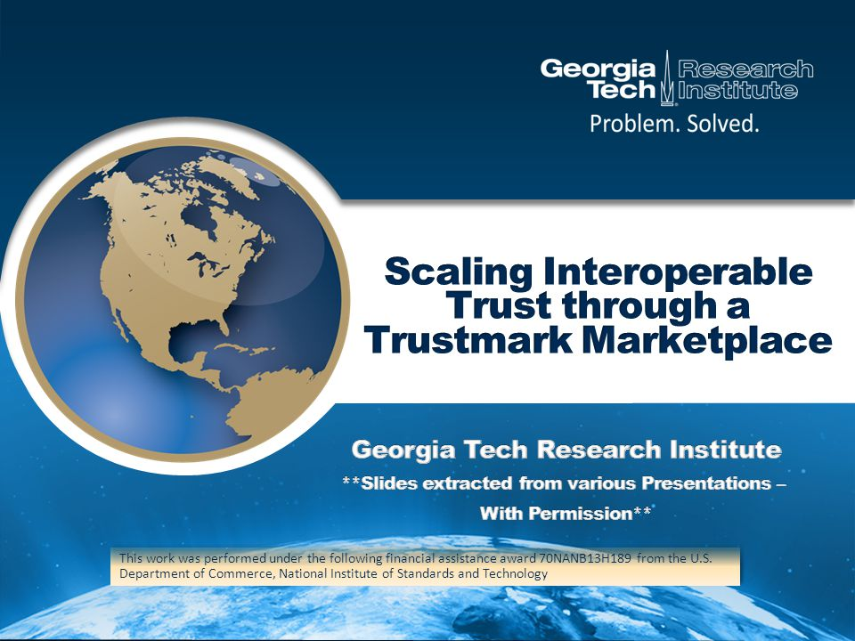 Trustmarks By Category Identity Assurance Policy (10 Total, 10 Essential to Pilot) Privacy Policy (23 Total, 15 Essential to Pilot) Technical Interoperability (57 Total, 8 Essential to Pilot) Technical Trust (4 Total, 3 Essential to Pilot) Attribute Assurance Policy (2 Total, 2 Essential to Pilot) Organizational Integrity / Bona Fides (6 Total, 3 Essential to Pilot) Usability (2 Total, 0 Essential to Pilot) Security Policy (18 Total, 18 Essential to Pilot)