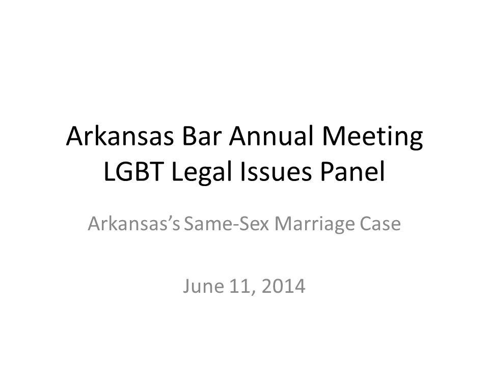 Arkansas Bar Annual Meeting LGBT Legal Issues Panel Arkansas's Same-Sex Marriage Case June 11, 2014